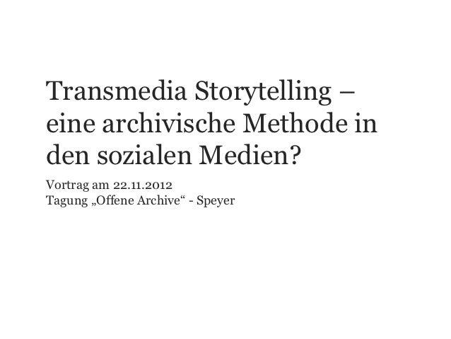"""Transmedia Storytelling –eine archivische Methode inden sozialen Medien?Vortrag am 22.11.2012Tagung """"Offene Archive"""" - Spe..."""