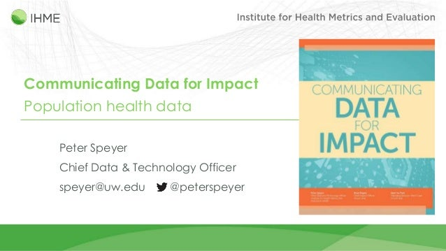 Communicating Data for Impact Population health data Peter Speyer Chief Data & Technology Officer speyer@uw.edu @peterspey...