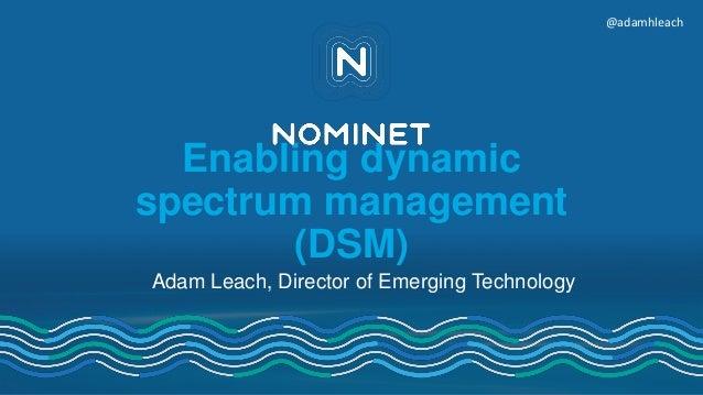 Enabling dynamic spectrum management (DSM) Adam Leach, Director of Emerging Technology @adamhleach