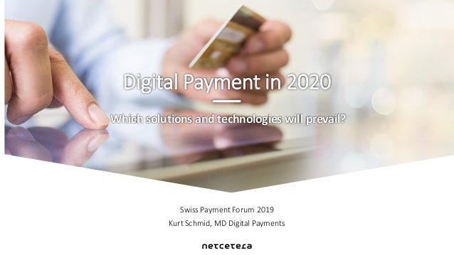 Swiss Payment Forum 2019 Kurt Schmid, MD Digital Payments Which solutions and technologies will prevail? Digital Payment i...