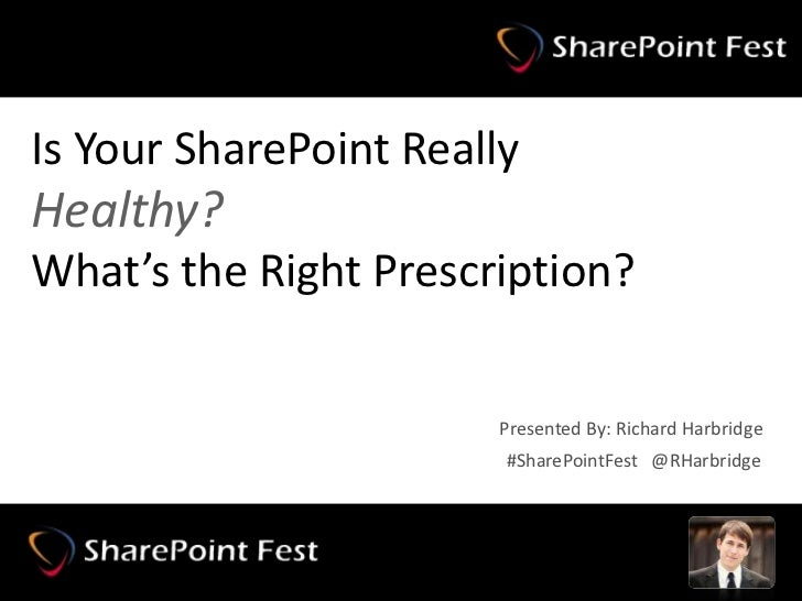 Is Your SharePoint ReallyHealthy?What's the Right Prescription?                              Presented By: Richard Harbrid...