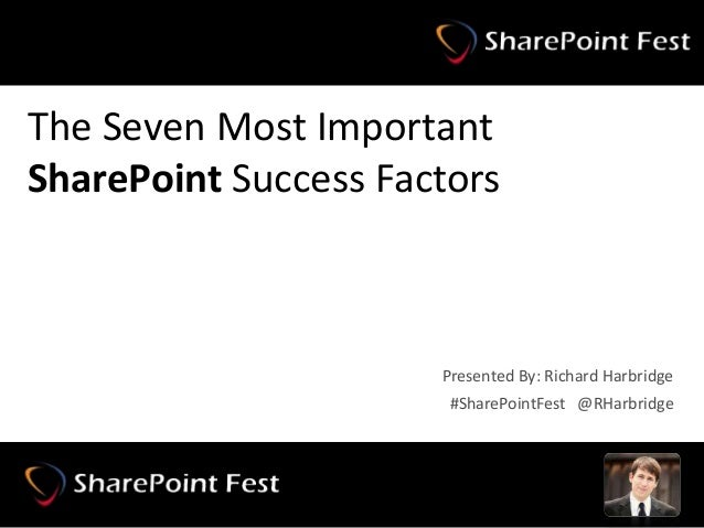 #SharePointFest @RHarbridge The Seven Most Important SharePoint Success Factors #SharePointFest @RHarbridge Presented By: ...