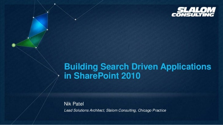 Building Search Driven Applicationsin SharePoint 2010Nik PatelLead Solutions Architect, Slalom Consulting, Chicago Practice