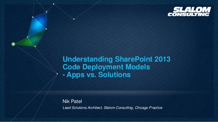 Understanding SharePoint 2013Code Deployment Models- Apps vs. SolutionsNik PatelLead Solutions Architect, Slalom Consultin...