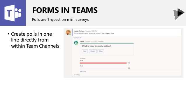 FORMS IN TEAMS Polls are 1-question mini-surveys • Create polls in one line directly from within Team Channels