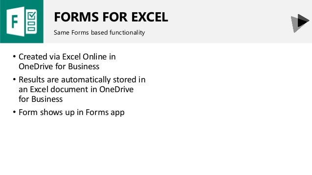 FORMS FOR EXCEL Same Forms based functionality • Created via Excel Online in OneDrive for Business • Results are automatic...