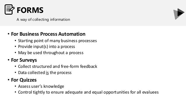 FORMS A way of collecting information • For Business Process Automation • Starting point of many business processes • Prov...