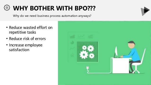 WHY BOTHER WITH BPO??? Why do we need business process automation anyways? • Reduce wasted effort on repetitive tasks • Re...