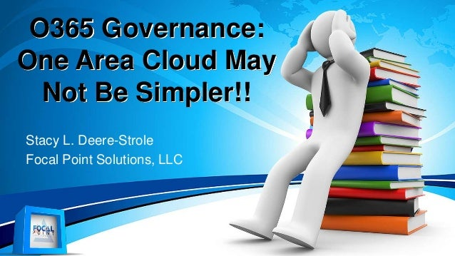 O365 Governance: One Area Cloud May Not Be Simpler!! Stacy L. Deere-Strole Focal Point Solutions, LLC