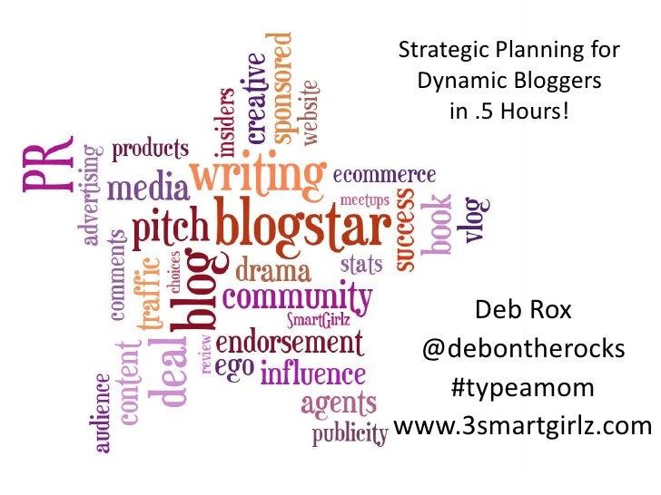 Strategic Planning for   Dynamic Bloggers      in .5 Hours!          Deb Rox  @debontherocks    #typeamom www.3smartgirlz....