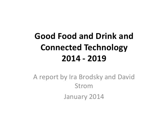 Good Food and Drink and Connected Technology 2014 - 2019 A report by Ira Brodsky and David Strom January 2014