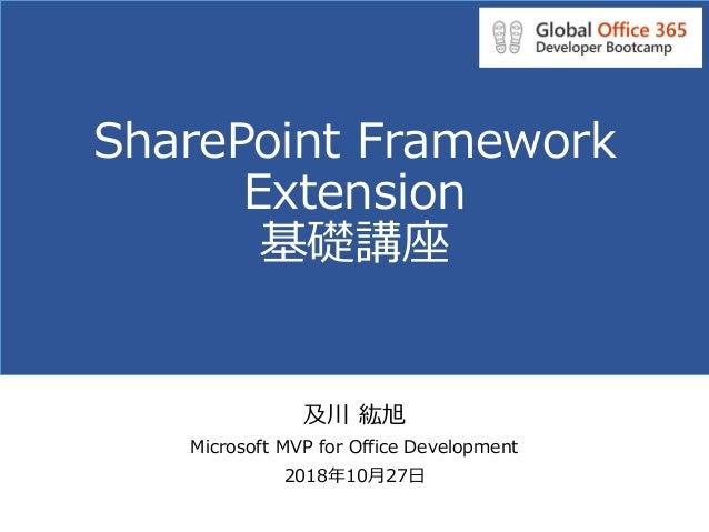SharePoint Framework Extension 基礎講座 及川 紘旭 Microsoft MVP for Office Development 2018年10月27日