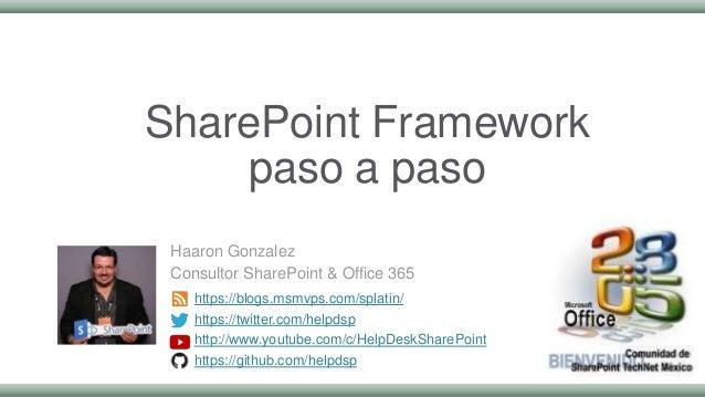 SharePoint Framework paso a paso Haaron Gonzalez Consultor SharePoint & Office 365 https://blogs.msmvps.com/splatin/ https...