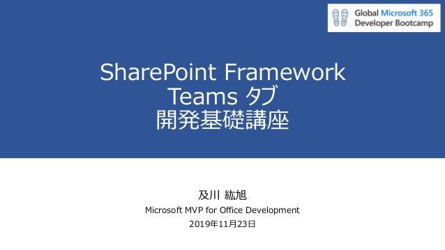 SharePoint Framework Teams タブ 開発基礎講座 及川 紘旭 Microsoft MVP for Office Development 2019年11月23日