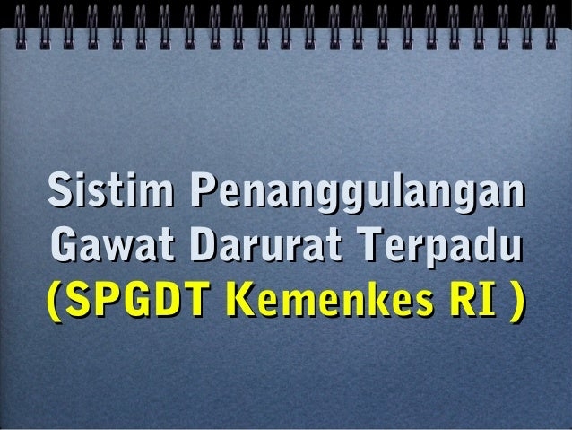 Sistim PenanggulanganSistim Penanggulangan Gawat Darurat TerpaduGawat Darurat Terpadu (SPGDT Kemenkes RI )(SPGDT Kemenkes ...