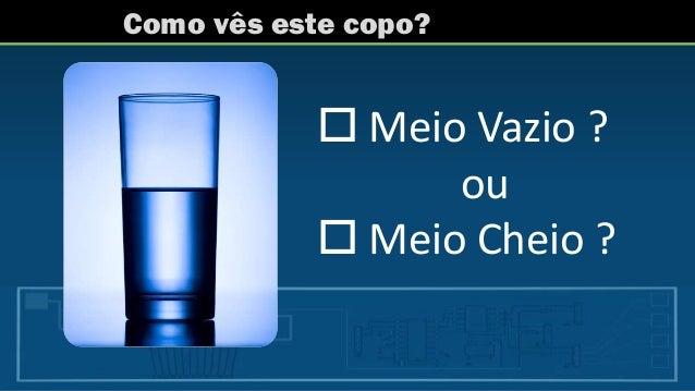 Como vês este copo?  Meio Vazio ? ou  Meio Cheio ?