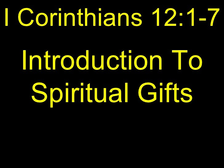 I Corinthians 12:1-7 Introduction To  Spiritual Gifts