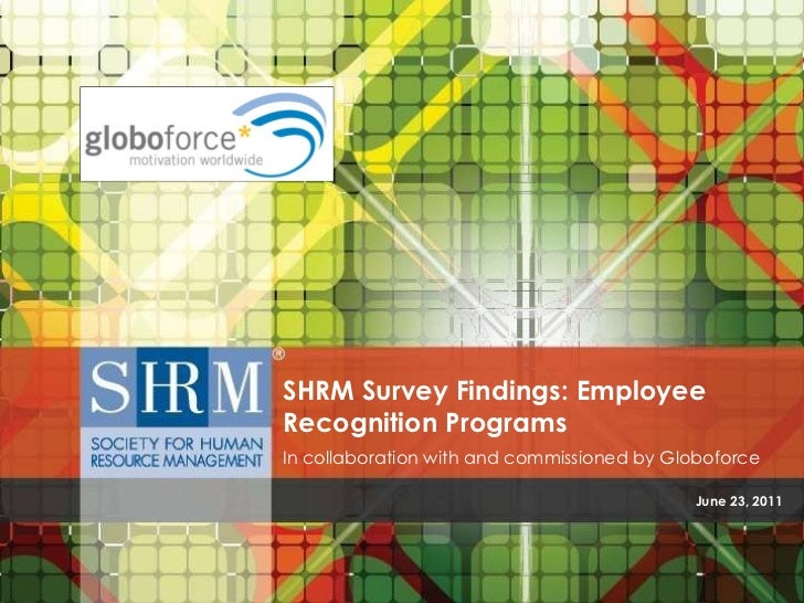 June 23, 2011 SHRM Survey Findings: Employee Recognition Programs In collaboration with and commissioned by Globoforce