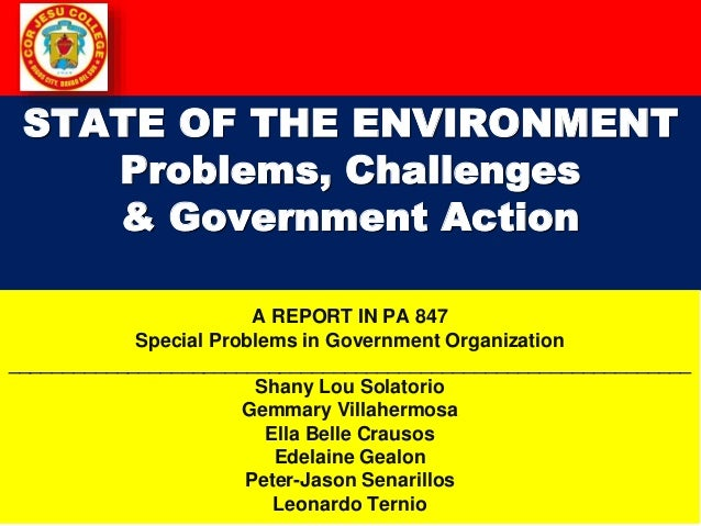 STATE OF THE ENVIRONMENT Problems, Challenges & Government Action A REPORT IN PA 847 Special Problems in Government Organi...