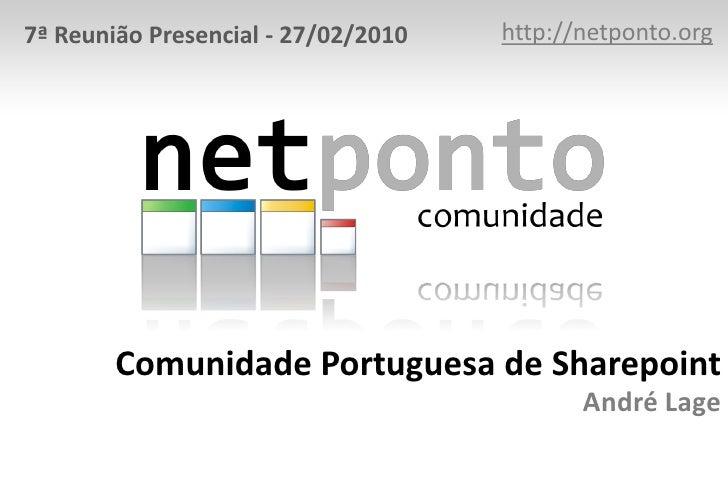 http://netponto.org<br />7ª Reunião Presencial - 27/02/2010<br />Comunidade Portuguesa de SharepointAndré Lage<br />