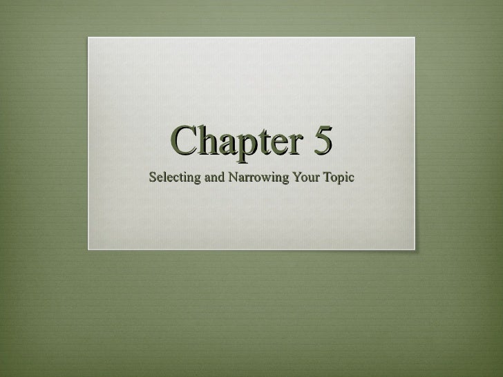 Chapter 5 Selecting and Narrowing Your Topic