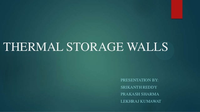 THERMAL STORAGE WALLS PRESENTATION BY: SRIKANTH REDDY PRAKASH SHARMA LEKHRAJ KUMAWAT