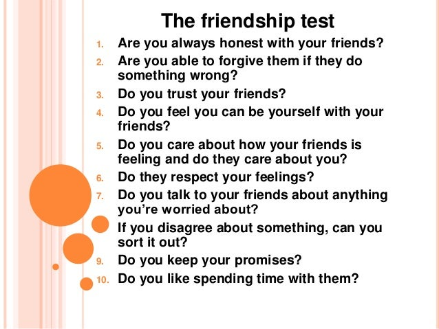 The friendship test 1. Are you always honest with your friends? 2. Are you able to forgive them if they do something wrong...