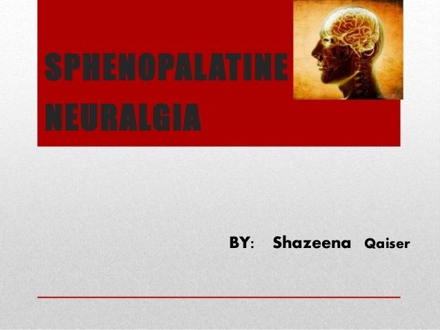 SPHENOPALATINE NEURALGIA BY: Shazeena Qaiser