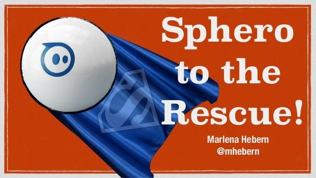 Sphero to the Rescue! Marlena Hebern @mhebern