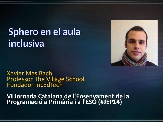 Xavier Mas Bach Professor The Village School Fundador IncEdTech VI Jornada Catalana de l'Ensenyament de la Programació a P...
