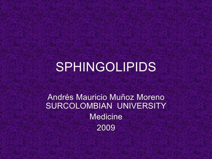 SPHINGOLIPIDS  Andrés Mauricio Muñoz Moreno SURCOLOMBIAN UNIVERSITY          Medicine             2009