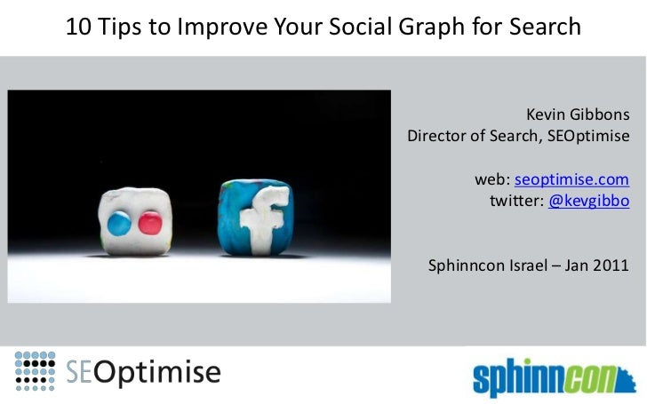 10 Tips to Improve Your Social Graph for Search Kevin Gibbons Director of Search, SEOptimise web: seoptimise.com twitter: ...