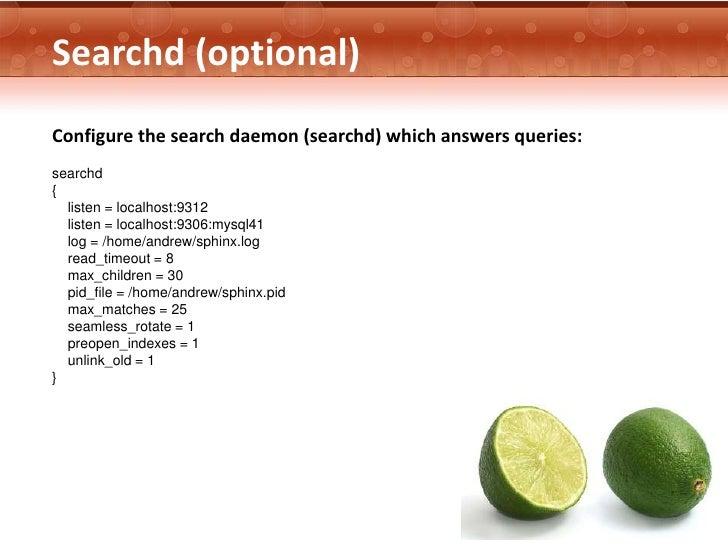Searchd (optional)Configure the search daemon (searchd) which answers queries:searchd{  listen = localhost:9312  listen = ...