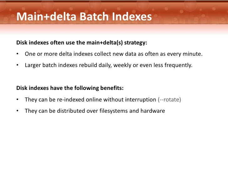 Main+delta Batch IndexesDisk indexes often use the main+delta(s) strategy:• One or more delta indexes collect new data as ...