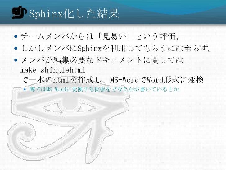 Sphinx化した結果 チームメンバからは「見易い」という評価。 しかしメンバにSphinxを利用してもらうには至らず。 メンバが編集必要なドキュメントに関してはmake shinglehtmlで一本のhtmlを作成し、MS-WordでW...