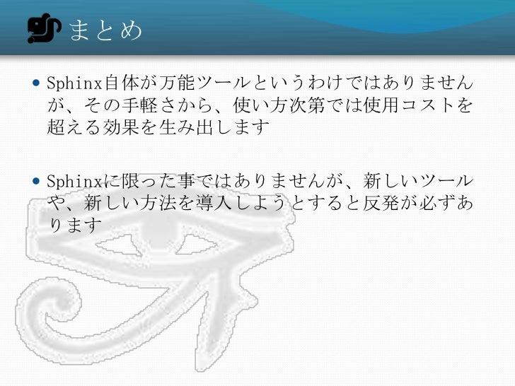 まとめ Sphinx自体が万能ツールというわけではありませんが、その手軽さから、使い方次第では使用コストを超える効果を生み出します Sphinxに限った事ではありませんが、新しいツールや、新しい方法を導入しようとすると反発が必ずあります