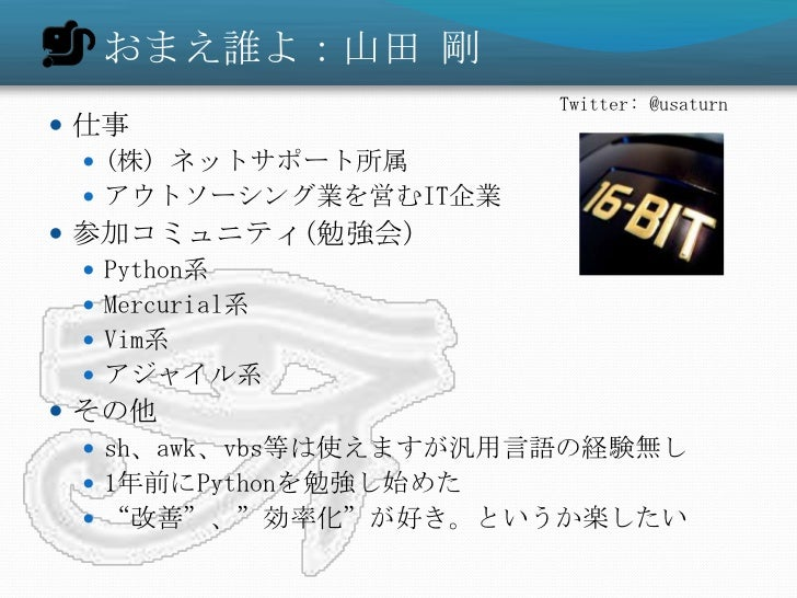 おまえ誰よ:山田 剛                       Twitter: @usaturn 仕事   (株) ネットサポート所属   アウトソーシング業を営むIT企業 参加コミュニティ(勉強会)   Python系   M...