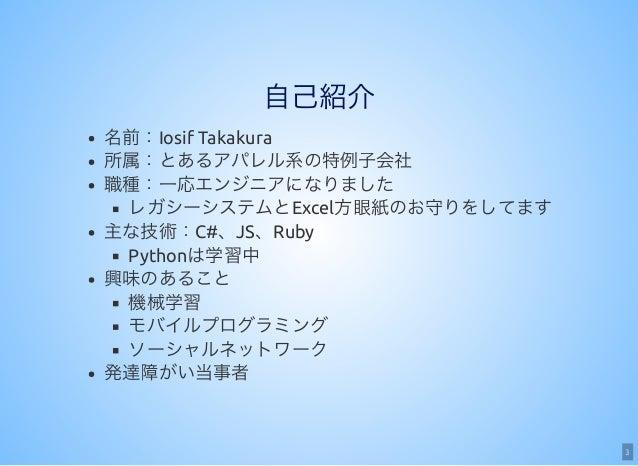 3 自己紹介 名前:Iosif Takakura 所属:とあるアパレル系の特例子会社 職種:一応エンジニアになりました レガシーシステムとExcel方眼紙のお守りをしてます 主な技術:C#、JS、Ruby Pythonは学習中 興味のあること ...
