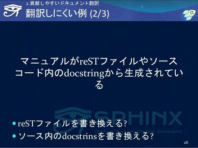 翻訳しにくい例 (2/3) マニュアルがreSTファイルやソース コード内のdocstringから生成されてい る  reSTファイルを書き換える?  ソース内のdocstrinsを書き換える? 26 2.貢献しやすいドキュメント翻訳