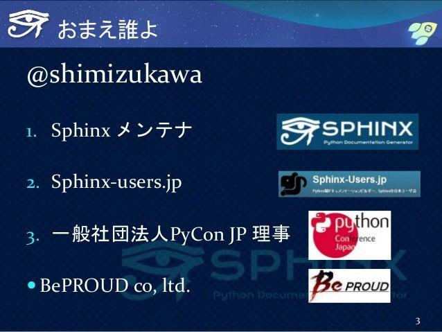 おまえ誰よ @shimizukawa 1. Sphinx メンテナ 2. Sphinx-users.jp 3. 一般社団法人PyCon JP 理事  BePROUD co, ltd. 3