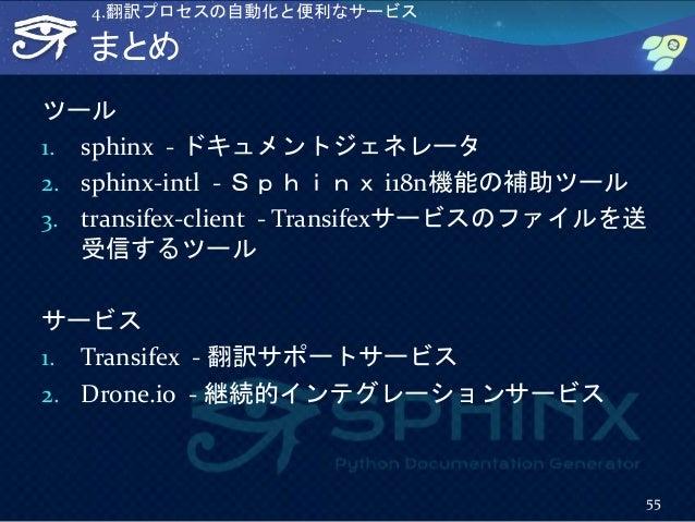 まとめ ツール 1. sphinx - ドキュメントジェネレータ 2. sphinx-intl - Sphinx i18n機能の補助ツール 3. transifex-client - Transifexサービスのファイルを送 受信するツール サ...
