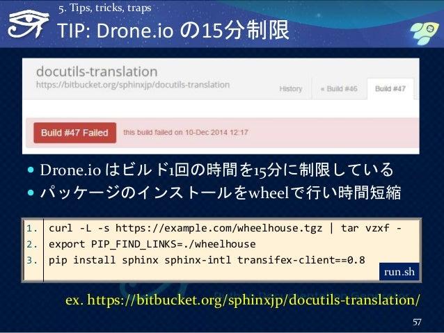 TIP: Drone.io の15分制限  Drone.io はビルド1回の時間を15分に制限している  パッケージのインストールをwheelで行い時間短縮 57 5. Tips, tricks, traps 1. curl -L -s h...