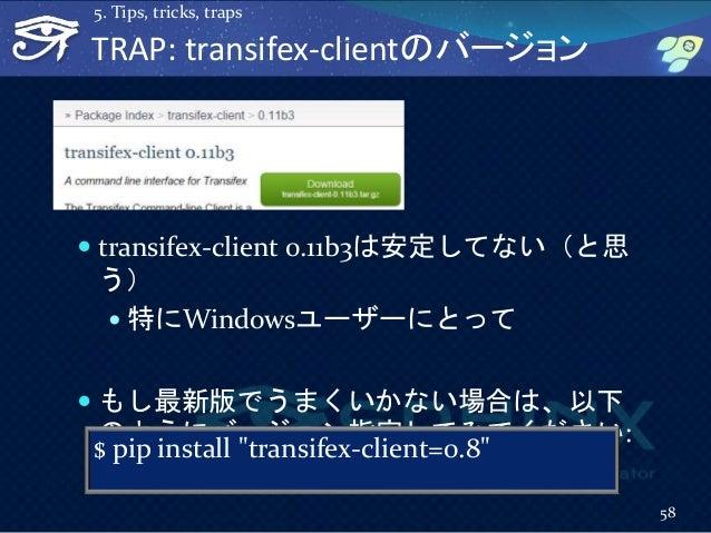TRAP: transifex-clientのバージョン  transifex-client 0.11b3は安定してない(と思 う)  特にWindowsユーザーにとって  もし最新版でうまくいかない場合は、以下 のようにバージョン指定し...