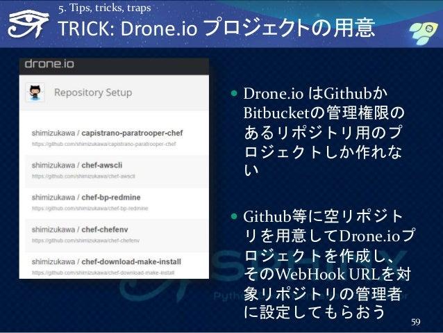  Drone.io はGithubか Bitbucketの管理権限の あるリポジトリ用のプ ロジェクトしか作れな い  Github等に空リポジト リを用意してDrone.ioプ ロジェクトを作成し、 そのWebHook URLを対 象リポ...