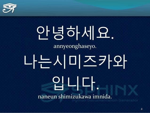 안녕하세요. annyeonghaseyo. 나는시미즈카와 입니다. naneun shimizukawa imnida. 2
