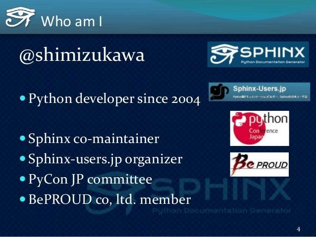 Who am I @shimizukawa  Python developer since 2004  Sphinx co-maintainer  Sphinx-users.jp organizer  PyCon JP committe...