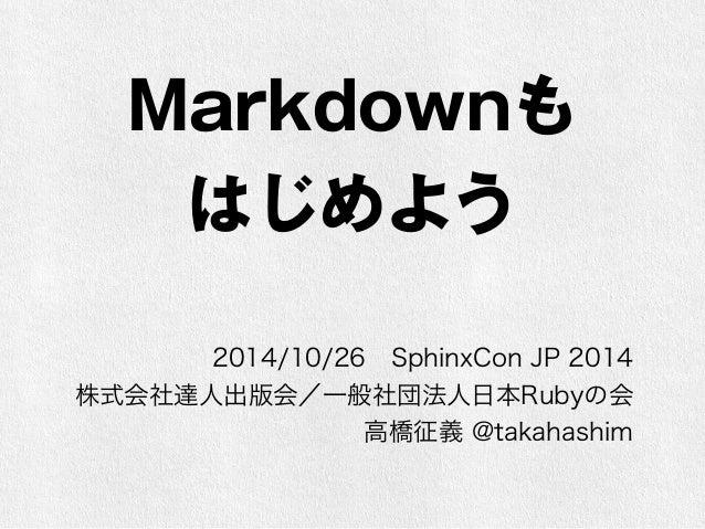 Markdownも  はじめよう  2014/10/26 SphinxCon JP 2014  株式会社達人出版会/一般社団法人日本Rubyの会  高橋征義 @takahashim