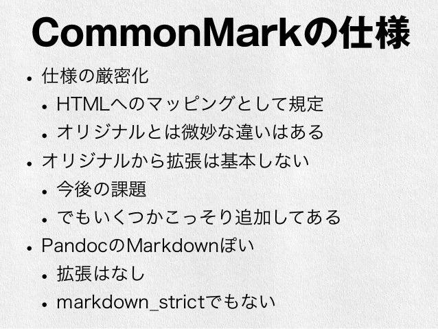 CommonMarkの今後  • 仕様案は10/24にv0.4が公開  • 議論等は掲示板とgithubで進んでいる  • 細かい提案は出てるがどうまとめるのか不明  • 少なくともGitHubやStackExchangeの挙動  は変更されて...