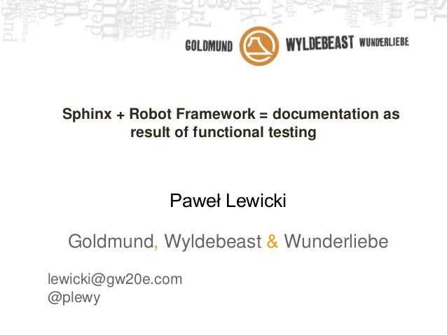 Sphinx + Robot Framework = documentation as result of functional testing Paweł Lewicki Goldmund, Wyldebeast & Wunderliebe ...