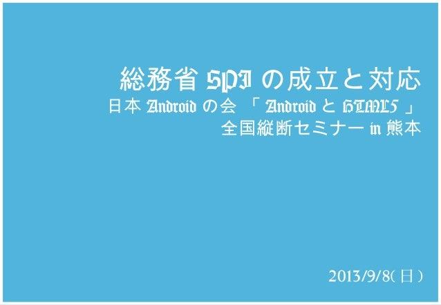 総務省 SPI の成立と対応 日本 Android の会 「 Android と HTML5 」 全国縦断セミナー in 熊本 2013/9/8( 日 )